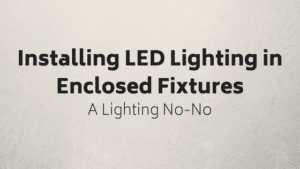 Installing LEDS in Enclosed Fixture: A Lighting No-No