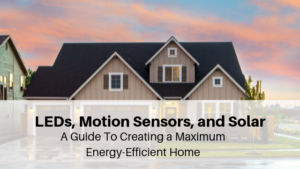 LEDS, MOTION SENSORS, AND SOLAR: A GUIDE TO CREATING A MAXIMUM ENERGY-EFFICIENT HOME